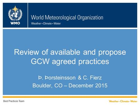 Review of available and propose GCW agreed practices Þ. Þorsteinsson & C. Fierz Boulder, CO – December 2015 Best Practices Team.