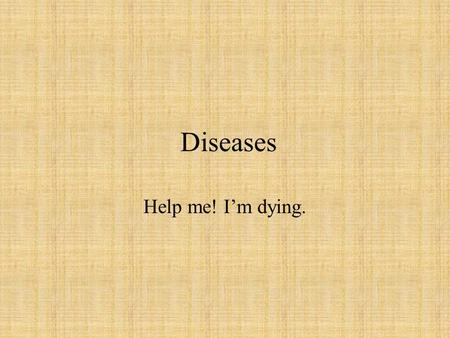 Diseases Help me! I'm dying..