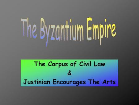 The Corpus of Civil Law & Justinian Encourages The Arts.
