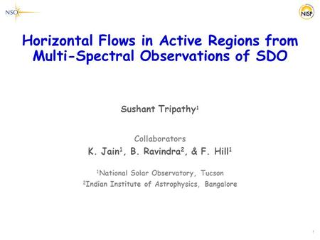 Horizontal Flows in Active Regions from Multi-Spectral Observations of SDO Sushant Tripathy 1 Collaborators K. Jain 1, B. Ravindra 2, & F. Hill 1 1 National.