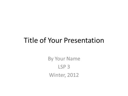 Title of Your Presentation By Your Name LSP 3 Winter, 2012.