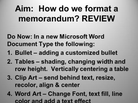 Aim: How do we format a memorandum? REVIEW Do Now: In a new Microsoft Word Document Type the following: 1.Bullet – adding a customized bullet 2.Tables.