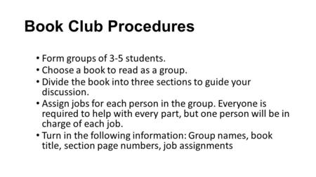 Book Club Procedures Form groups of 3-5 students. Choose a book to read as a group. Divide the book into three sections to guide your discussion. Assign.