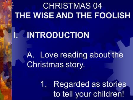CHRISTMAS 04 THE WISE AND THE FOOLISH I.INTRODUCTION A.Love reading about the Christmas story. 1.Regarded as stories to tell your children!