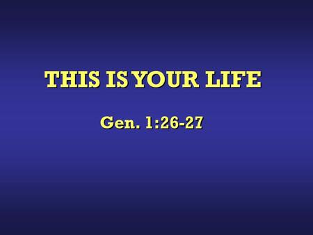 "THIS IS YOUR LIFE Gen. 1:26-27. ""Then God said, Let Us make man in Our image, according to Our likeness; let them have dominion over the fish of the."