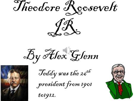Theodore Roosevelt JR. By Alex Glenn Teddy was the 26 th president from 1901 to1912.