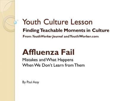 Youth Culture Lesson Finding Teachable Moments in Culture From YouthWorker Journal and YouthWorker.com Affluenza Fail Mistakes and What Happens When We.