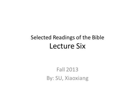 Selected Readings of the Bible Lecture Six Fall 2013 By: SU, Xiaoxiang.