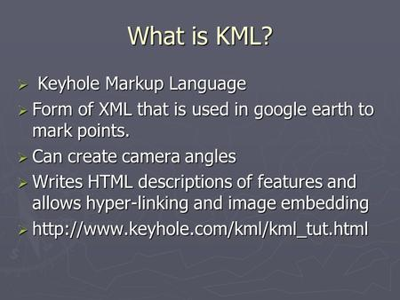 What is KML?  Keyhole Markup Language  Form of XML that is used in google earth to mark points.  Can create camera angles  Writes HTML descriptions.