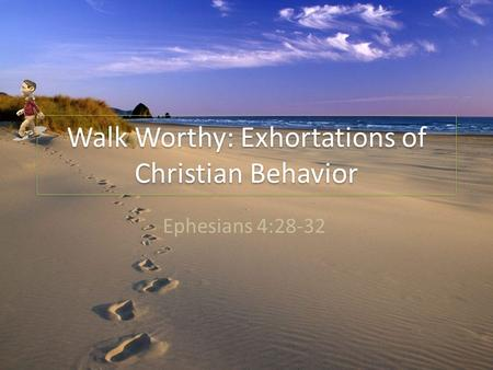Walk Worthy: Exhortations of Christian Behavior Ephesians 4:28-32.