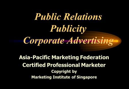 Public Relations Publicity Corporate Advertising Asia-Pacific Marketing Federation Certified Professional Marketer Copyright by Marketing Institute of.