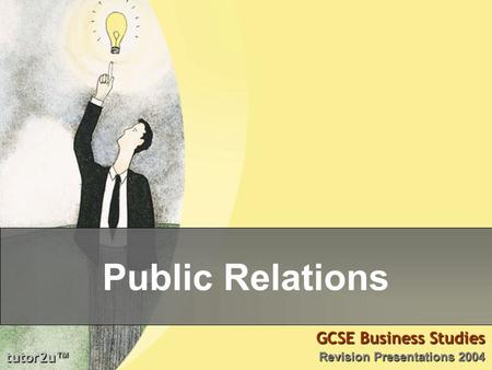 Tutor2u ™ GCSE Business Studies Revision Presentations 2004 Public Relations.