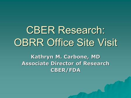 CBER Research: OBRR Office Site Visit Kathryn M. Carbone, MD Associate Director of Research CBER/FDA.