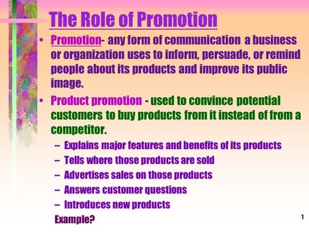 1 The Role of Promotion Promotion- any form of communication a business or organization uses to inform, persuade, or remind people about its products and.