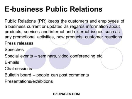 BZUPAGES.COM E-business Public Relations Public Relations (PR) keeps the customers and employees of a business current or updated as regards information.