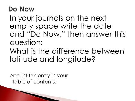 "In your journals on the next empty space write the date and ""Do Now,"" then answer this question: What is the difference between latitude and longitude?"
