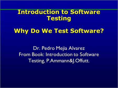 Introduction to Software Testing Why Do We Test Software? Dr. Pedro Mejia Alvarez From Book: Introduction to Software Testing, P.Ammann&J.Offutt.