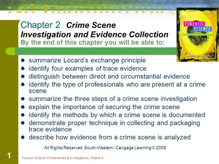 Forensic Science: Fundamentals & Investigations, Chapter 2 1 Chapter 2 Crime Scene Investigation and Evidence Collection By the end of this chapter you.