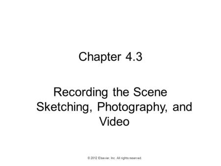 1 © 2012 Elsevier, Inc. All rights reserved. Chapter 4.3 Recording the Scene Sketching, Photography, and Video.