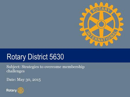 TITLE Rotary District 5630 Subject: Strategies to overcome membership challenges Date: May 30, 2015.