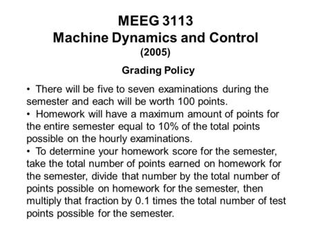 MEEG 3113 Machine Dynamics and Control (2005) Grading Policy There will be five to seven examinations during the semester and each will be worth 100 points.