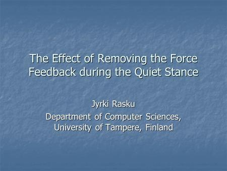 The Effect of Removing the Force Feedback during the Quiet Stance Jyrki Rasku Department of Computer Sciences, University of Tampere, Finland.