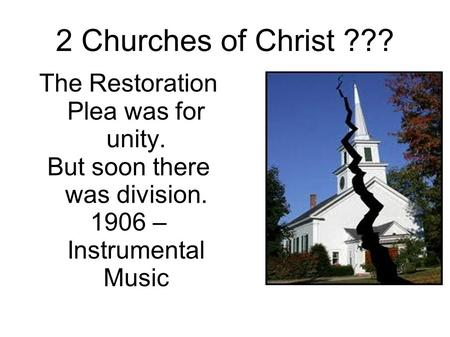 2 Churches of Christ ??? The Restoration Plea was for unity. But soon there was division. 1906 – Instrumental Music.