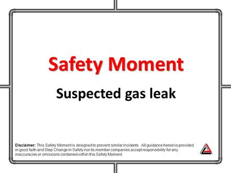 Safety Moment Suspected gas leak Disclaimer: This Safety Moment is designed to prevent similar incidents. All guidance herein is provided in good faith.