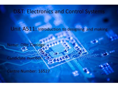 D&T: Electronics and Control Systems Unit A511: Introduction to designing and making Name: Ollie Claridge Candidate number: Centre Number: 16527.