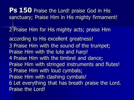 Ps 150 Praise the Lord! praise God in His sanctuary; Praise Him in His mighty firmament! 2 Praise Him for His mighty acts; praise Him according to His.