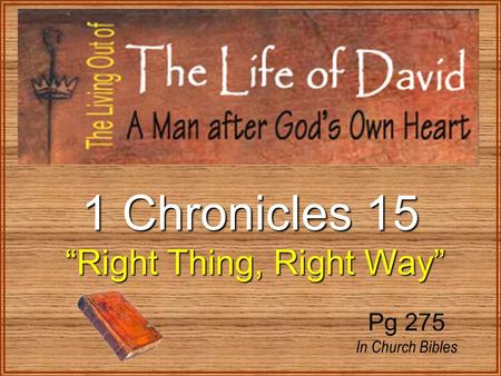 "1 Chronicles 15 ""Right Thing, Right Way"" ""Right Thing, Right Way"" Pg 275 In Church Bibles."