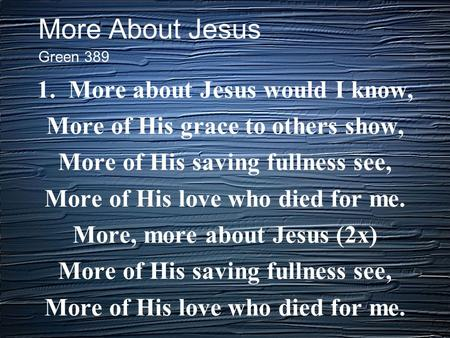 More About Jesus 1. More about Jesus would I know, More of His grace to others show, More of His saving fullness see, More of His love who died for me.