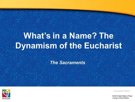 What's in a Name? The Dynamism of the Eucharist The Sacraments Document #: TX002131.