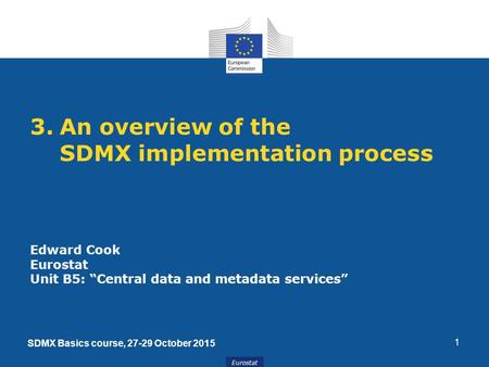 "Eurostat 1 3.An overview of the SDMX implementation process Edward Cook Eurostat Unit B5: ""Central data and metadata services"" SDMX Basics course, 27-29."