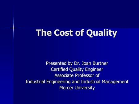 The Cost of Quality Presented by Dr. Joan Burtner Certified Quality Engineer Associate Professor of Industrial Engineering and Industrial Management Mercer.