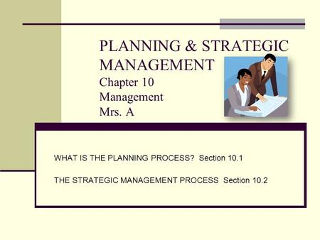 PLANNING & STRATEGIC MANAGEMENT Chapter 10 Management Mrs. A WHAT IS THE PLANNING PROCESS? Section 10.1 THE STRATEGIC MANAGEMENT PROCESS Section 10.2.