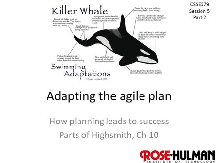 1 Adapting the agile plan How planning leads to success Parts of Highsmith, Ch 10 CSSE579 Session 5 Part 2.