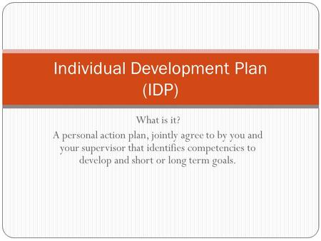 What is it? A personal action plan, jointly agree to by you and your supervisor that identifies competencies to develop and short or long term goals. Individual.