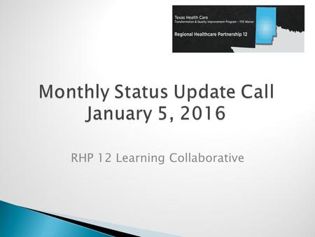 RHP 12 Learning Collaborative.  2016 Learning Collaborative Activities ◦ Monthly Status Calls & Project Highlights ◦ DSRIP In Action ◦ Regional LC Events.