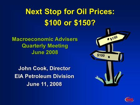 $100 $150 ? Next Stop for Oil Prices: $100 or $150? Macroeconomic Advisers Quarterly Meeting June 2008 John Cook, Director EIA Petroleum Division June.