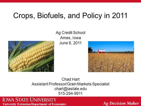 University Extension/Department of Economics Crops, Biofuels, and Policy in 2011 Ag Credit School Ames, Iowa June 6, 2011 Chad Hart Assistant Professor/Grain.