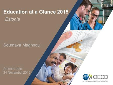 1 Education at a Glance 2015 Soumaya Maghnouj Estonia Release date: 24 November 2015.