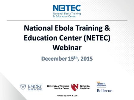 Informational Webinar Today's Webinar Objectives:  Describe the Role of the National Ebola Training and Education Center (NETEC)  Explore netec.org.