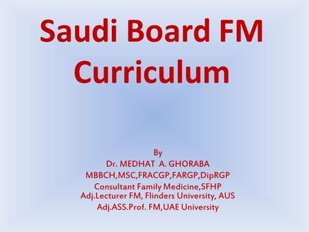 Saudi Board FM Curriculum. Duration 4 years, 2 phases 1 st 2 years essential training 2 nd 2 years for advanced specialist training FM clinical rotations.
