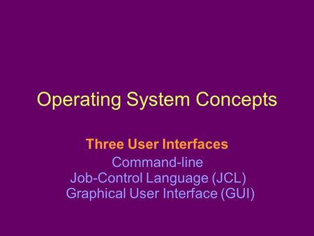Operating System Concepts Three User Interfaces Command-line Job-Control Language (JCL) Graphical User Interface (GUI)