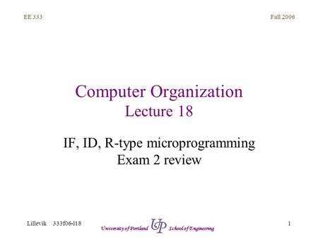 Fall 2006 1 EE 333 Lillevik 333f06-l18 University of Portland School of Engineering Computer Organization Lecture 18 IF, ID, R-type microprogramming Exam.