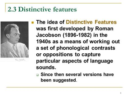 2.3 Distinctive features The idea of Distinctive Features was first developed by Roman Jacobson (1896-1982) in the 1940s as a means of working out a set.
