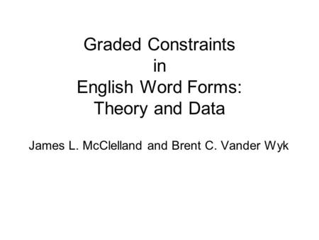 Graded Constraints in English Word Forms: Theory and Data James L. McClelland and Brent C. Vander Wyk.