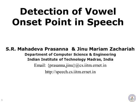 Detection of Vowel Onset Point in Speech S.R. Mahadeva Prasanna & Jinu Mariam Zachariah Department of Computer Science & Engineering Indian Institute.