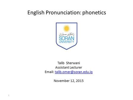 English Pronunciation: phonetics Talib Sherwani Assistant Lecturer   November 12, 2015 1.